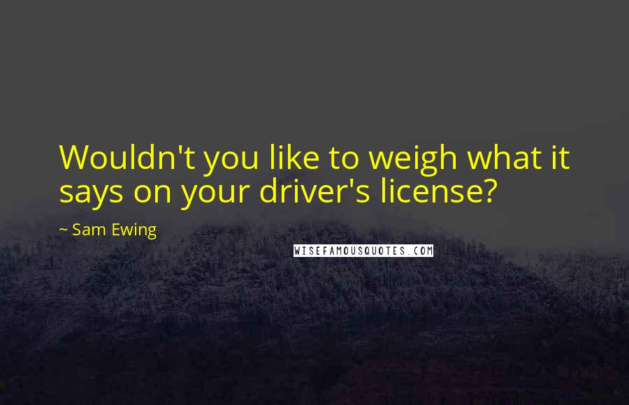 Sam Ewing quotes: Wouldn't you like to weigh what it says on your driver's license?