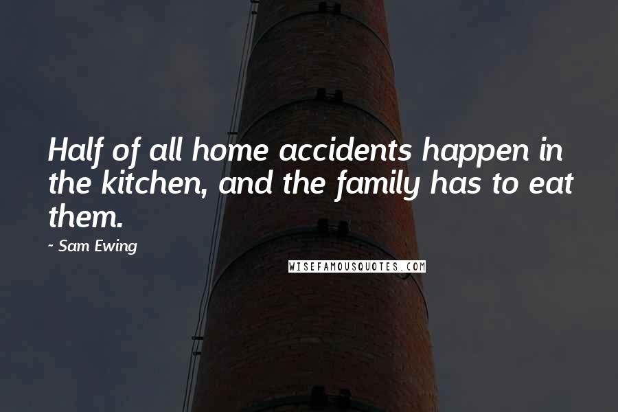Sam Ewing quotes: Half of all home accidents happen in the kitchen, and the family has to eat them.