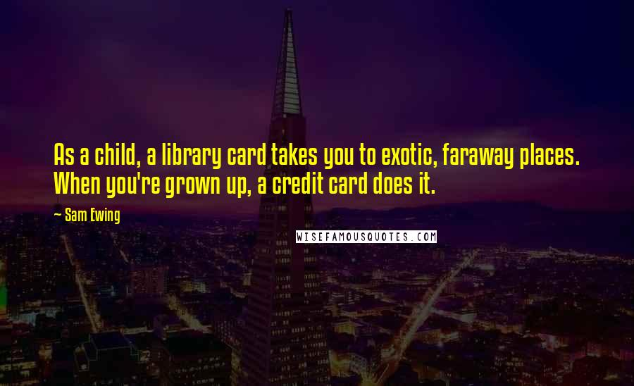 Sam Ewing quotes: As a child, a library card takes you to exotic, faraway places. When you're grown up, a credit card does it.