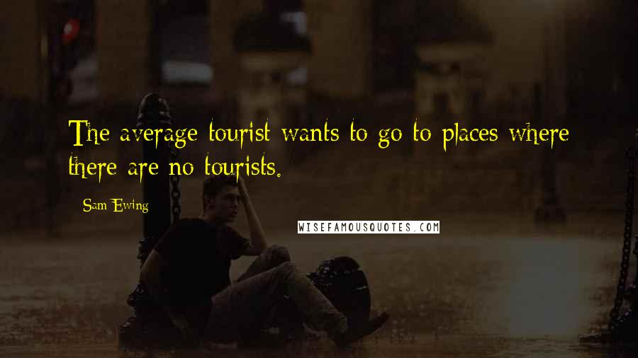 Sam Ewing quotes: The average tourist wants to go to places where there are no tourists.