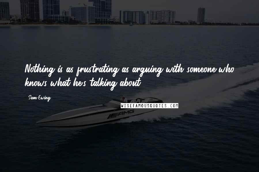 Sam Ewing quotes: Nothing is as frustrating as arguing with someone who knows what he's talking about.
