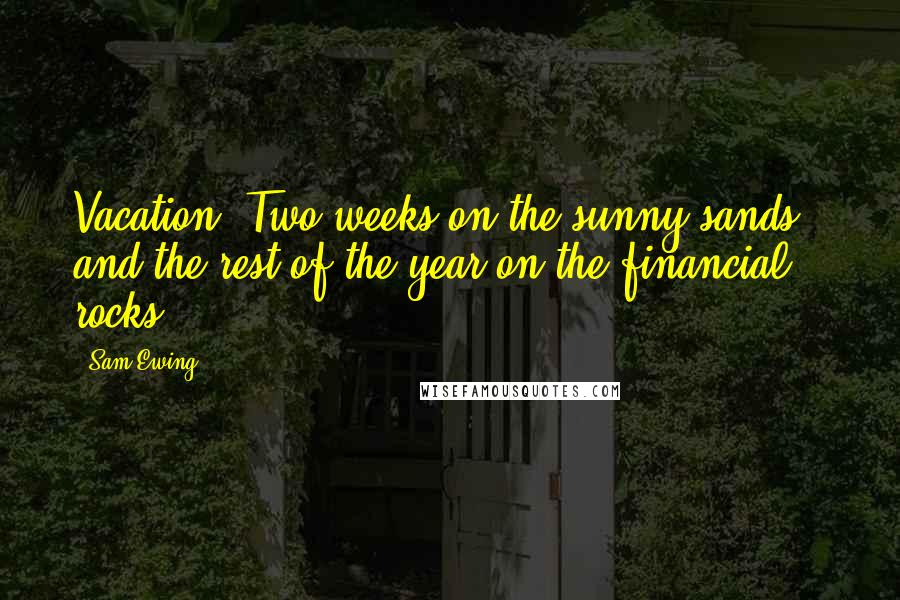Sam Ewing quotes: Vacation: Two weeks on the sunny sands - and the rest of the year on the financial rocks.