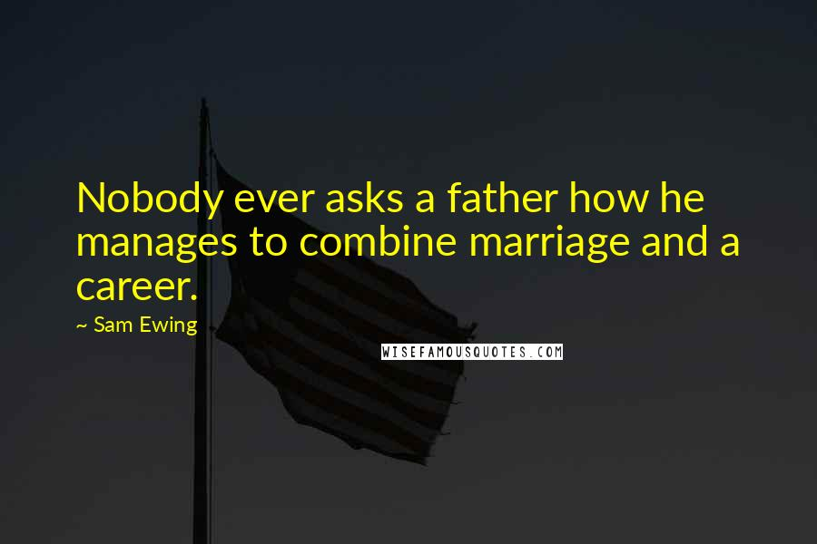 Sam Ewing quotes: Nobody ever asks a father how he manages to combine marriage and a career.