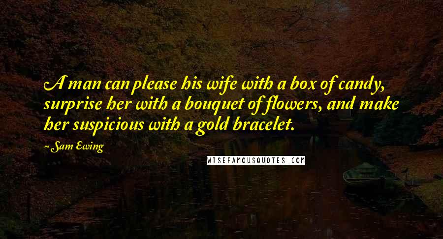 Sam Ewing quotes: A man can please his wife with a box of candy, surprise her with a bouquet of flowers, and make her suspicious with a gold bracelet.