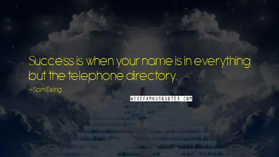 Sam Ewing quotes: Success is when your name is in everything but the telephone directory.