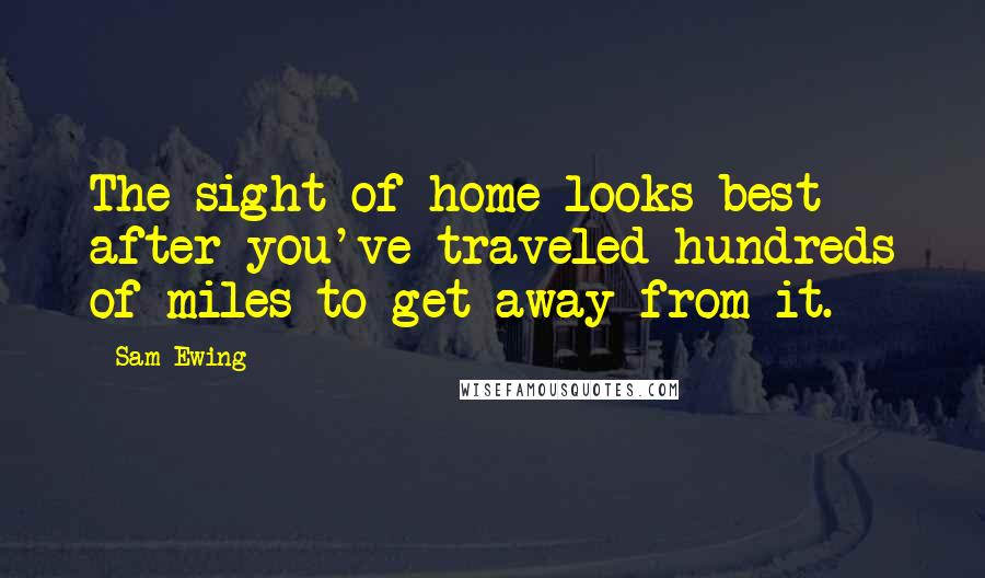 Sam Ewing quotes: The sight of home looks best after you've traveled hundreds of miles to get away from it.