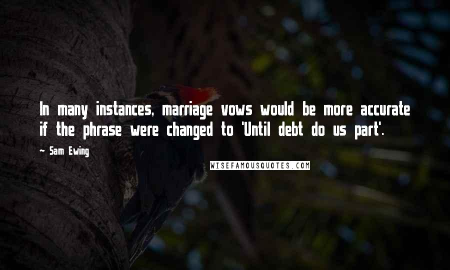Sam Ewing quotes: In many instances, marriage vows would be more accurate if the phrase were changed to 'Until debt do us part'.