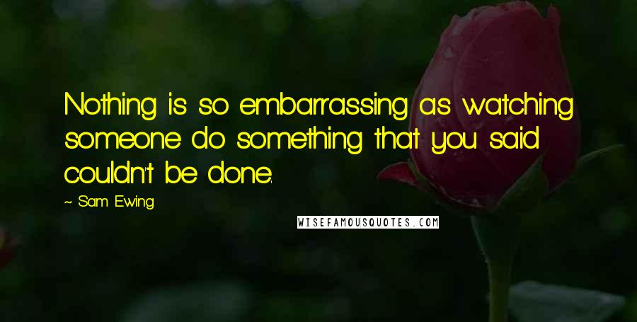 Sam Ewing quotes: Nothing is so embarrassing as watching someone do something that you said couldn't be done.