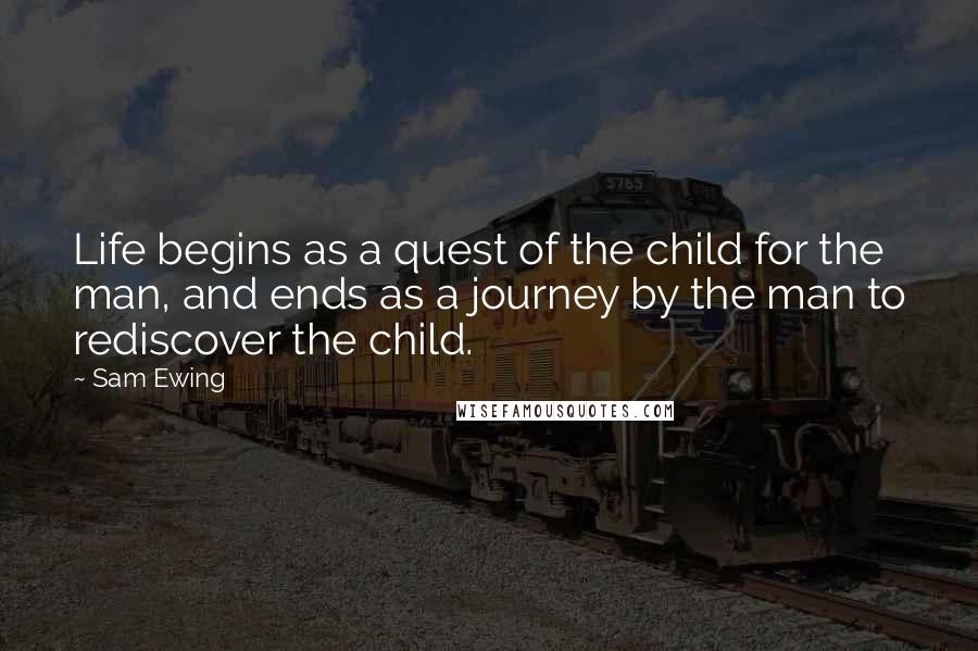 Sam Ewing quotes: Life begins as a quest of the child for the man, and ends as a journey by the man to rediscover the child.