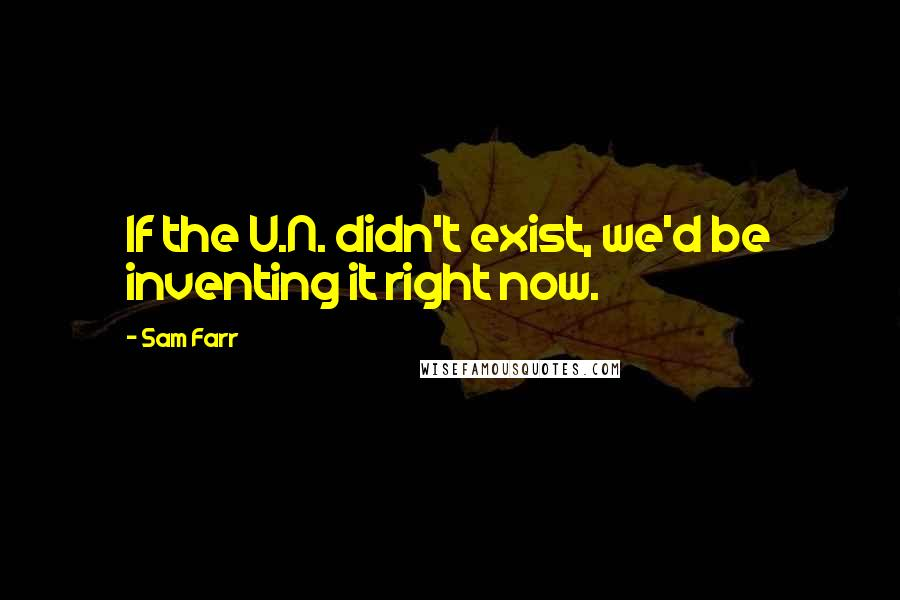 Sam Farr quotes: If the U.N. didn't exist, we'd be inventing it right now.