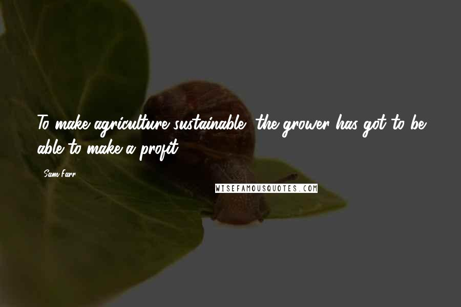 Sam Farr quotes: To make agriculture sustainable, the grower has got to be able to make a profit.