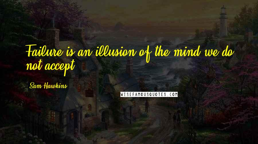 Sam Hawkins quotes: Failure is an illusion of the mind we do not accept.