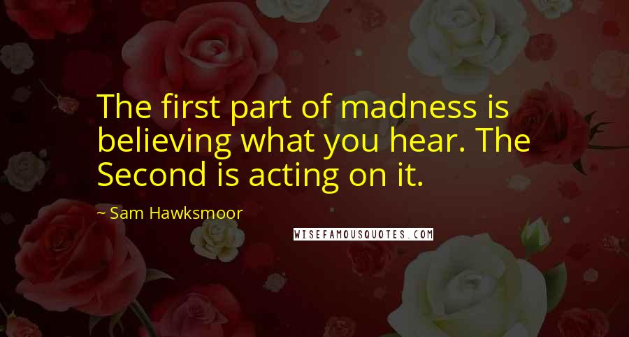 Sam Hawksmoor quotes: The first part of madness is believing what you hear. The Second is acting on it.