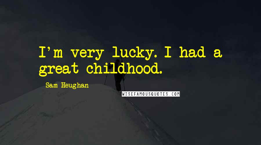 Sam Heughan quotes: I'm very lucky. I had a great childhood.