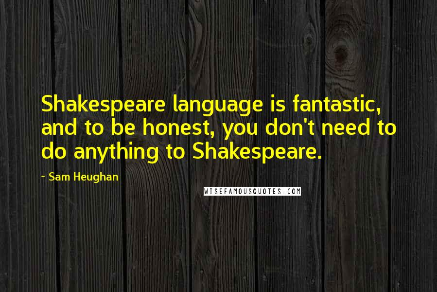 Sam Heughan quotes: Shakespeare language is fantastic, and to be honest, you don't need to do anything to Shakespeare.