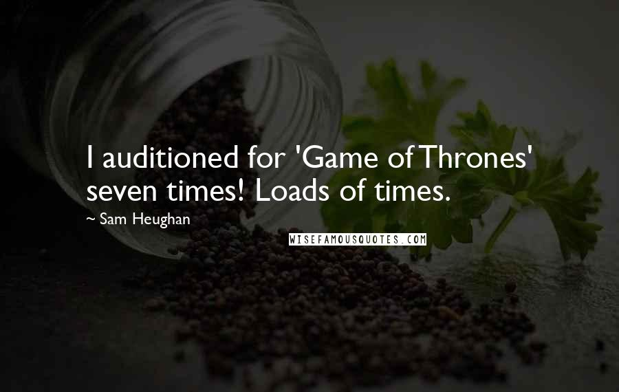 Sam Heughan quotes: I auditioned for 'Game of Thrones' seven times! Loads of times.