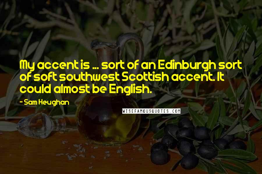 Sam Heughan quotes: My accent is ... sort of an Edinburgh sort of soft southwest Scottish accent. It could almost be English.