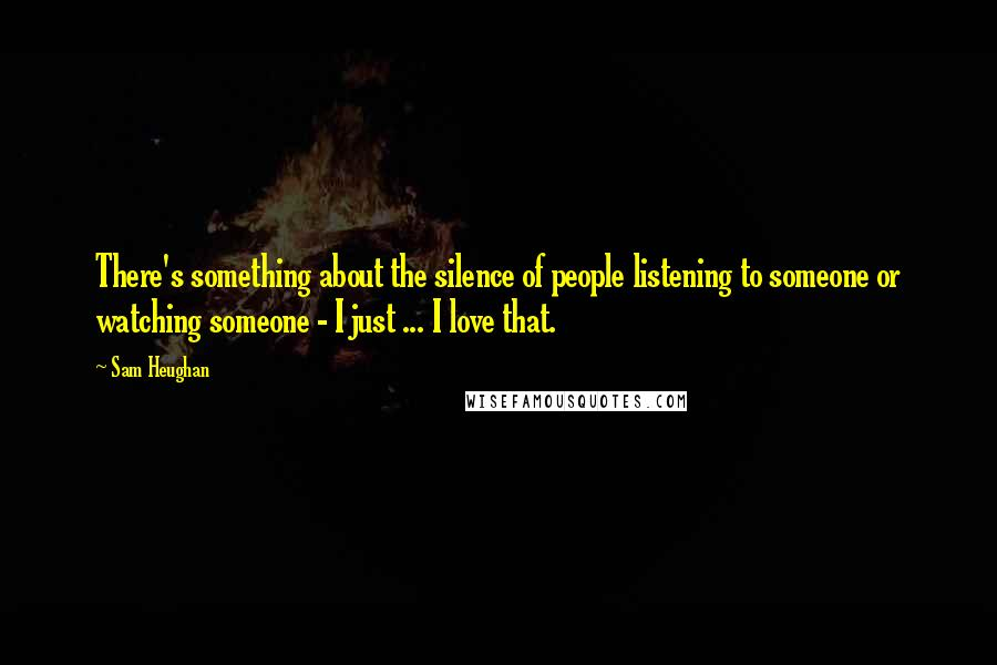 Sam Heughan quotes: There's something about the silence of people listening to someone or watching someone - I just ... I love that.