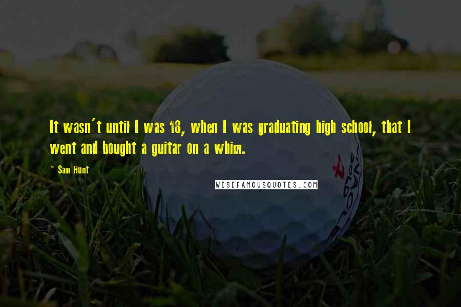 Sam Hunt quotes: It wasn't until I was 18, when I was graduating high school, that I went and bought a guitar on a whim.
