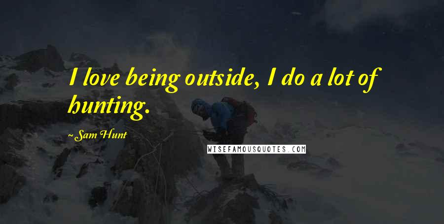 Sam Hunt quotes: I love being outside, I do a lot of hunting.