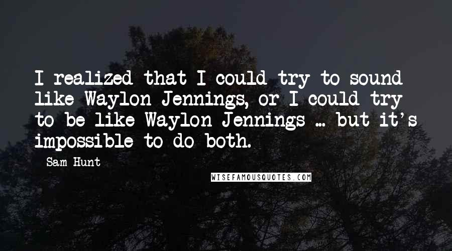 Sam Hunt quotes: I realized that I could try to sound like Waylon Jennings, or I could try to be like Waylon Jennings ... but it's impossible to do both.