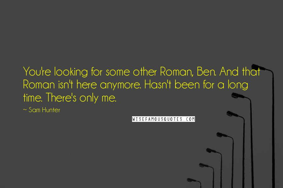 Sam Hunter quotes: You're looking for some other Roman, Ben. And that Roman isn't here anymore. Hasn't been for a long time. There's only me.