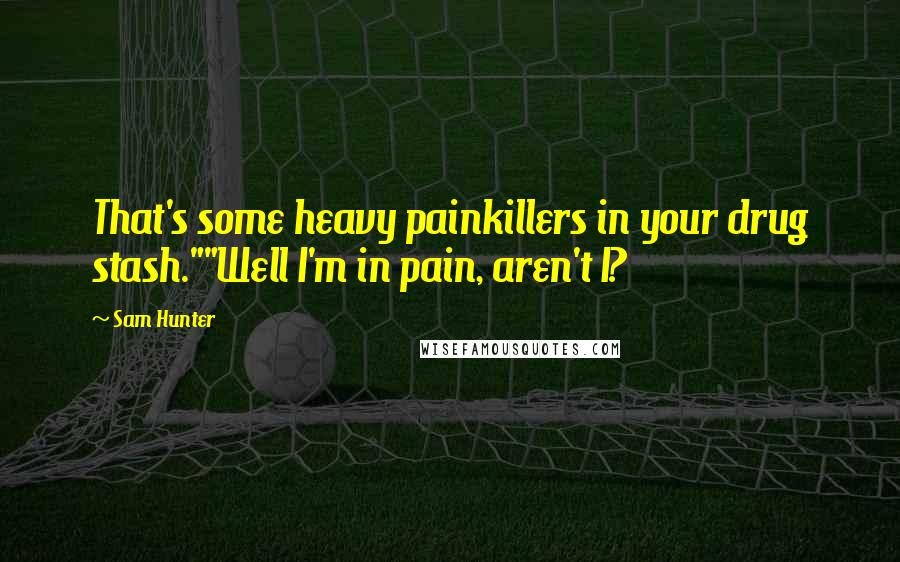 "Sam Hunter quotes: That's some heavy painkillers in your drug stash.""""Well I'm in pain, aren't I?"