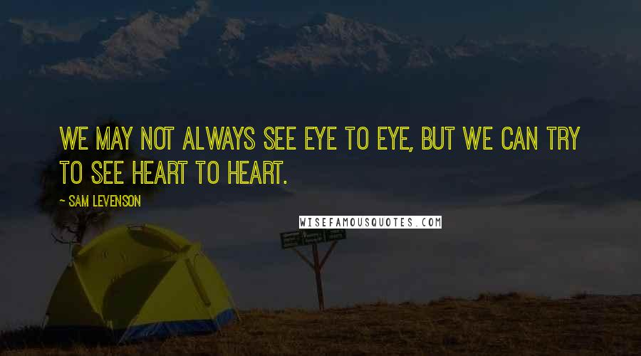 Sam Levenson quotes: We may not always see eye to eye, but we can try to see heart to heart.