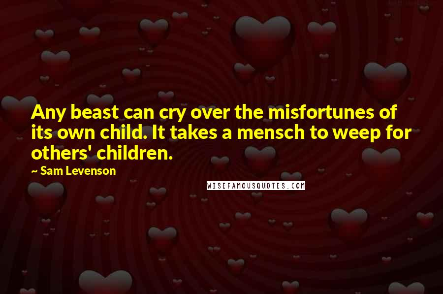 Sam Levenson quotes: Any beast can cry over the misfortunes of its own child. It takes a mensch to weep for others' children.