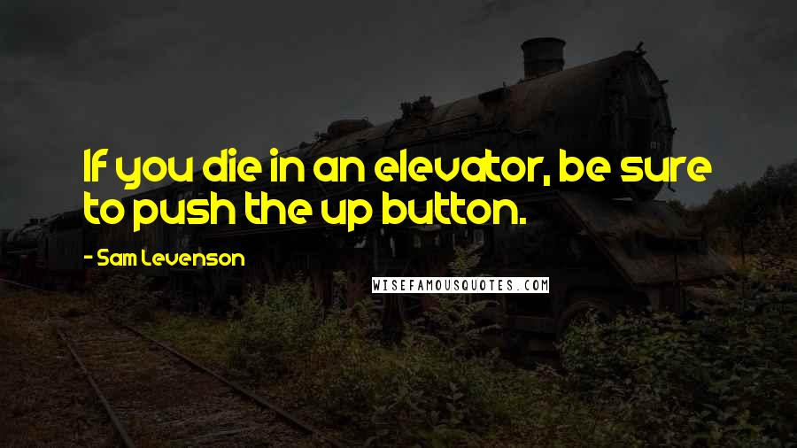 Sam Levenson quotes: If you die in an elevator, be sure to push the up button.