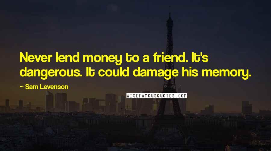 Sam Levenson quotes: Never lend money to a friend. It's dangerous. It could damage his memory.