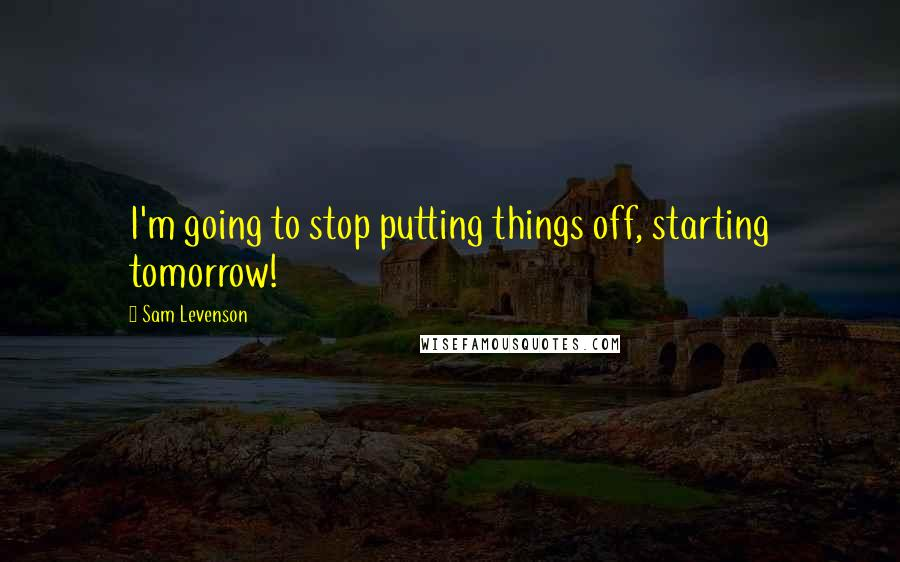 Sam Levenson quotes: I'm going to stop putting things off, starting tomorrow!