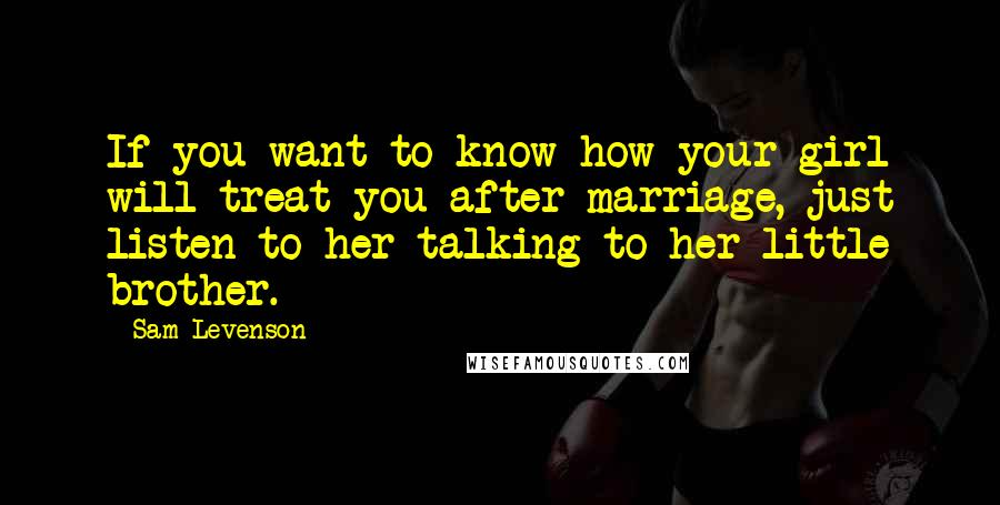 Sam Levenson quotes: If you want to know how your girl will treat you after marriage, just listen to her talking to her little brother.