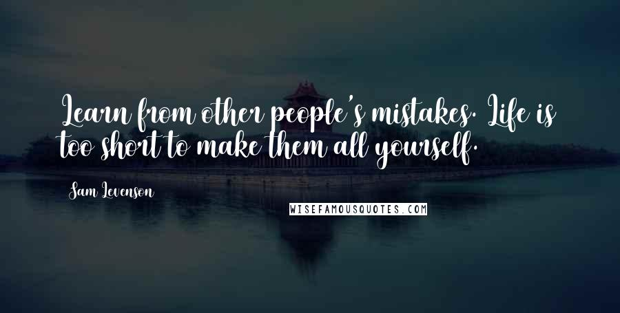 Sam Levenson quotes: Learn from other people's mistakes. Life is too short to make them all yourself.