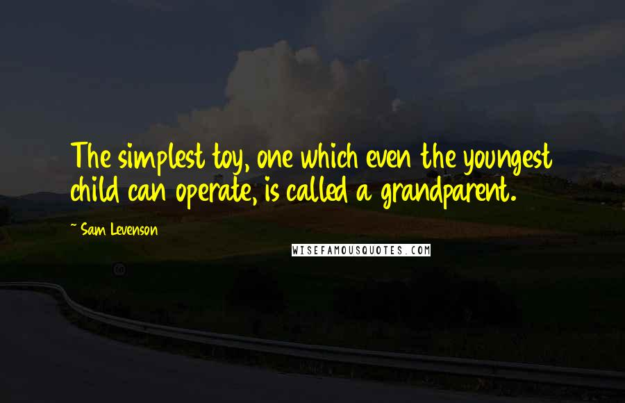 Sam Levenson quotes: The simplest toy, one which even the youngest child can operate, is called a grandparent.