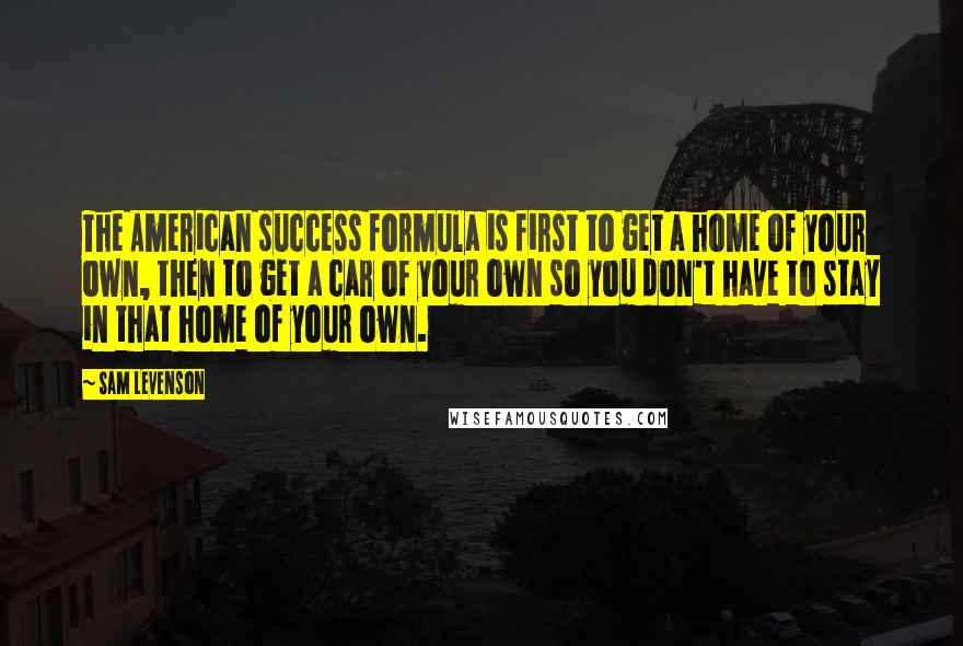 Sam Levenson quotes: The American success formula is first to get a home of your own, then to get a car of your own so you don't have to stay in that home