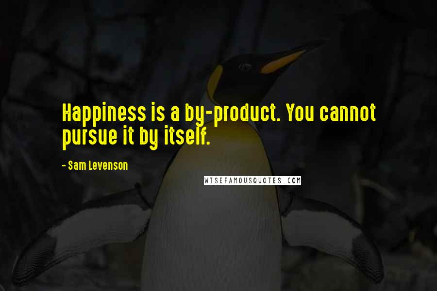 Sam Levenson quotes: Happiness is a by-product. You cannot pursue it by itself.
