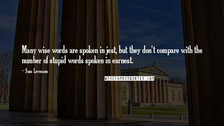 Sam Levenson quotes: Many wise words are spoken in jest, but they don't compare with the number of stupid words spoken in earnest.
