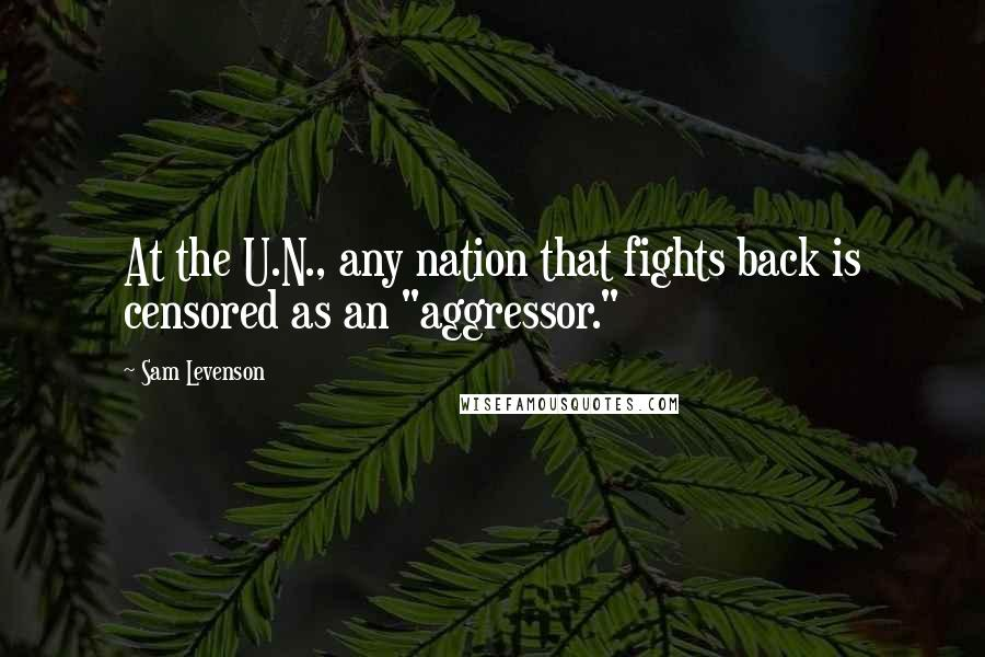 """Sam Levenson quotes: At the U.N., any nation that fights back is censored as an """"aggressor."""""""