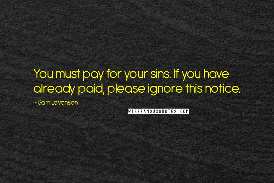Sam Levenson quotes: You must pay for your sins. If you have already paid, please ignore this notice.