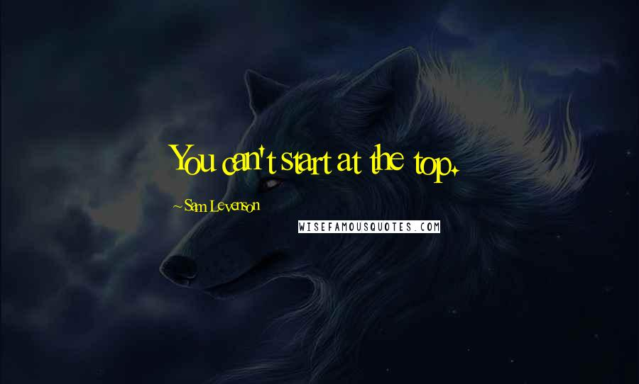 Sam Levenson quotes: You can't start at the top.