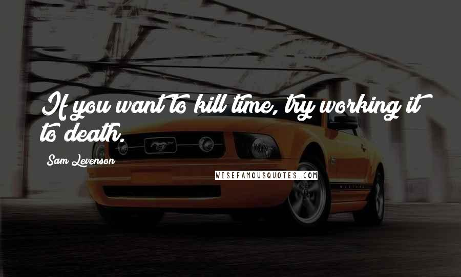 Sam Levenson quotes: If you want to kill time, try working it to death.