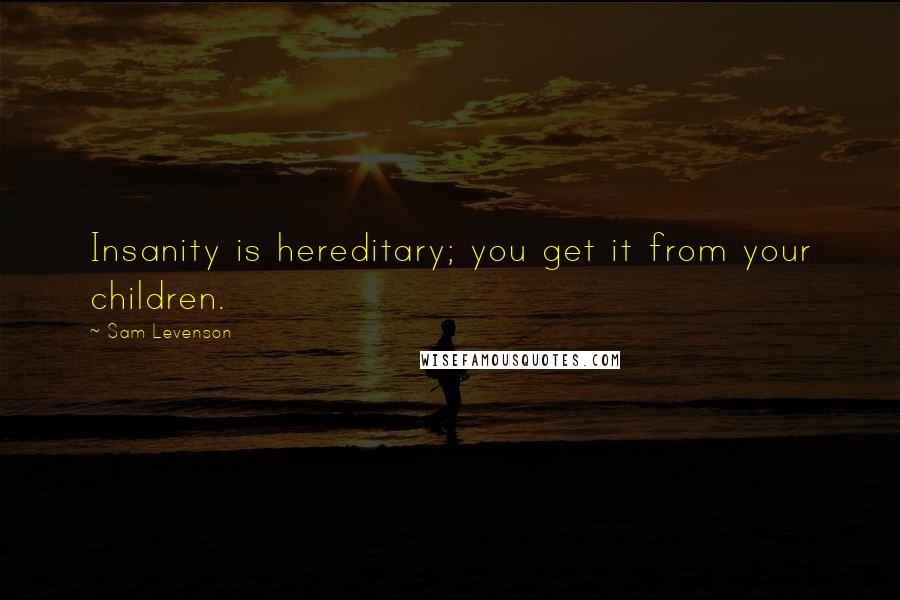 Sam Levenson quotes: Insanity is hereditary; you get it from your children.