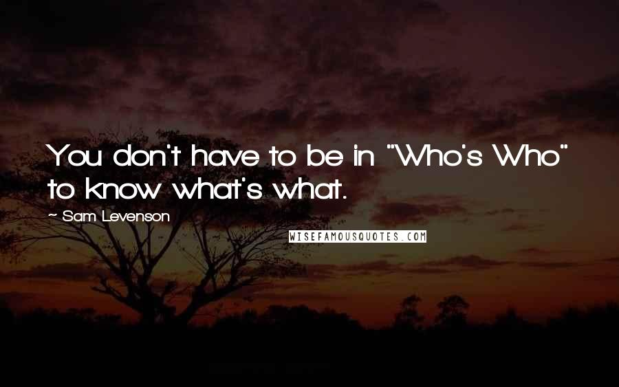 """Sam Levenson quotes: You don't have to be in """"Who's Who"""" to know what's what."""