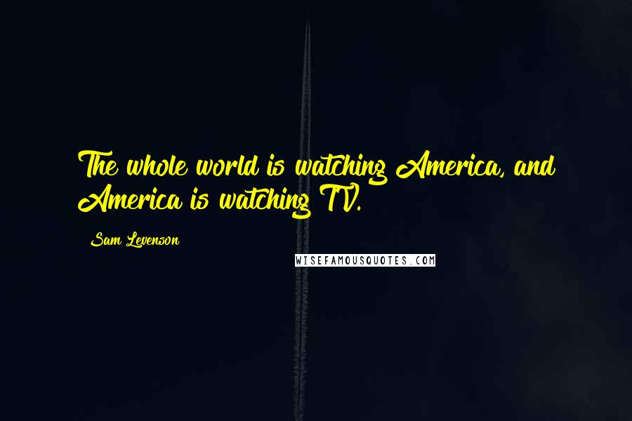 Sam Levenson quotes: The whole world is watching America, and America is watching TV.