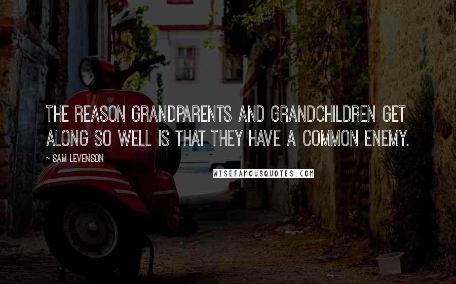 Sam Levenson quotes: The reason grandparents and grandchildren get along so well is that they have a common enemy.