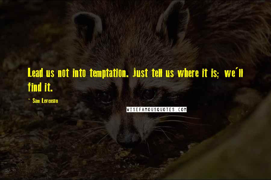 Sam Levenson quotes: Lead us not into temptation. Just tell us where it is; we'll find it.