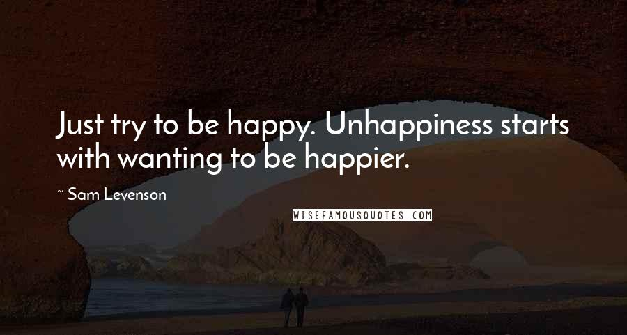 Sam Levenson quotes: Just try to be happy. Unhappiness starts with wanting to be happier.