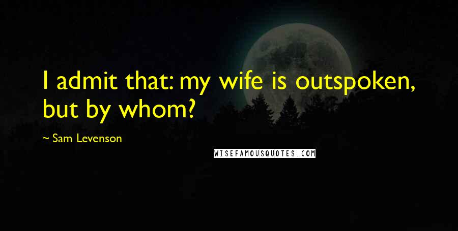Sam Levenson quotes: I admit that: my wife is outspoken, but by whom?