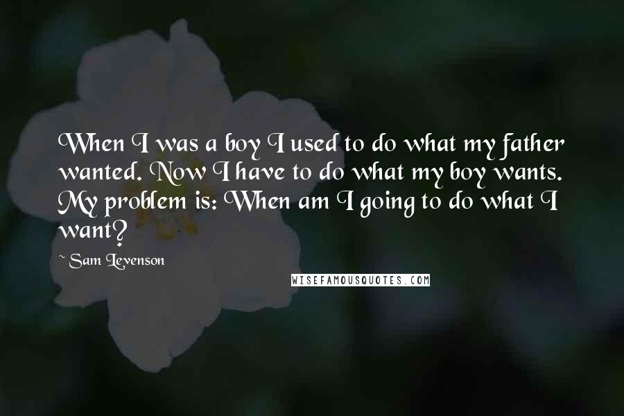 Sam Levenson quotes: When I was a boy I used to do what my father wanted. Now I have to do what my boy wants. My problem is: When am I going to